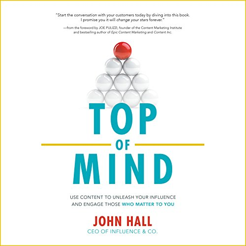 Top of Mind: Use Content to Unleash Your Influence and Engage Those Who Matter by John Hall