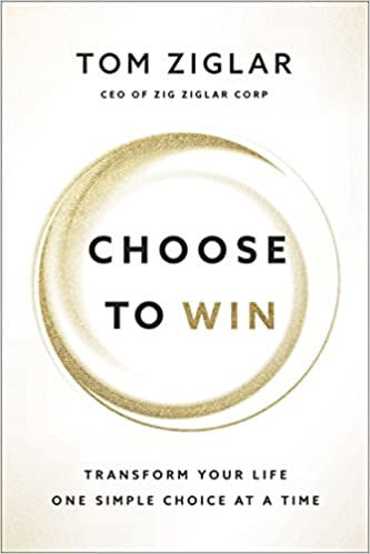 Choose to Win- Transform Your Life, One Simple Choice at a Time by Tom Ziglar