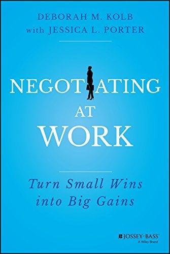Negotiating at Work by Deborah M. Kolb and Jessica L. Porter