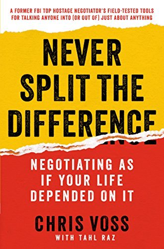 Never Split the Difference- Negotiating As If Your Life Depended On It by Christopher Voss and Tahl Raz