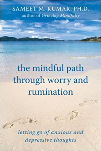 The Mindful Path Through Worry and Rumination: Letting Go of Anxious and Depressive Thoughts by Sameet M. Kumar