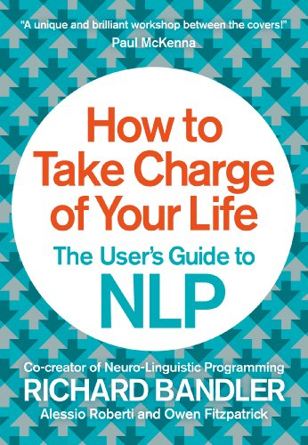 How to Take Charge of Your Life- The User's Guide to NLP by Alessio Roberti and Richard Bandler