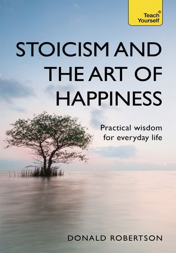 Stoicism and the Art of Happiness by Don Robertson