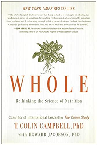 Whole- Rethinking the Science of Nutrition by Howard Jacobson and T. Colin Campbell
