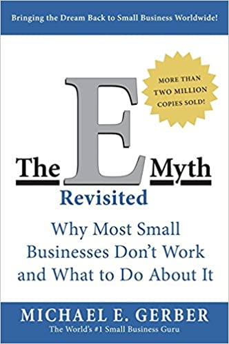 The E Myth- Why Most Small Businesses Don't Work and What to Do About It by Michael E. Gerber