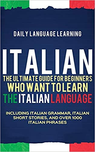 Italian: The Ultimate Guide for Beginners Who Want to Learn the Italian Language by Daily Language Learning